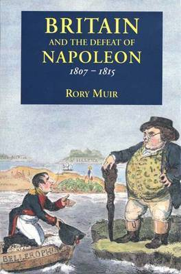 Britain and the Defeat of Napoleon, 1807-15 by Rory Muir