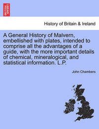A General History of Malvern, Embellished with Plates, Intended to Comprise All the Advantages of a Guide, with the More Important Details of Chemical, Mineralogical, and Statistical Information. L.P. by John Chambers