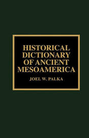 Historical Dictionary of Ancient Mesoamerica by Joel W. Palka image