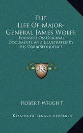 The Life of Major-General James Wolfe: Founded on Original Documents and Illustrated by His Correspondence by Robert Wright