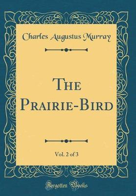 The Prairie-Bird, Vol. 2 of 3 (Classic Reprint) by Charles Augustus Murray