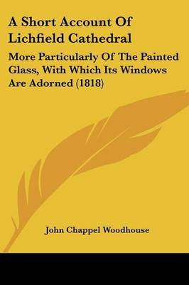 A Short Account Of Lichfield Cathedral: More Particularly Of The Painted Glass, With Which Its Windows Are Adorned (1818) by John Chappel Woodhouse image