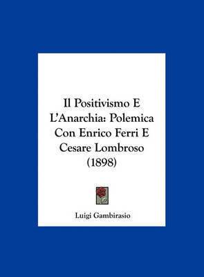 Il Positivismo E L'Anarchia: Polemica Con Enrico Ferri E Cesare Lombroso (1898) by Luigi Gambirasio