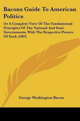 Bacons Guide To American Politics: Or A Complete View Of The Fundamental Principles Of The National And State Governments, With The Respective Powers Of Each (1863) by George Washington Bacon