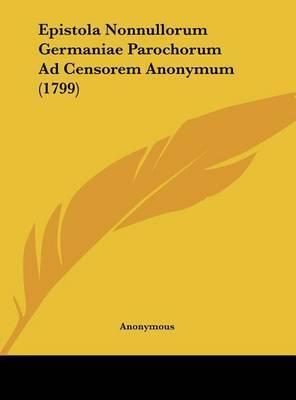 Epistola Nonnullorum Germaniae Parochorum Ad Censorem Anonymum (1799) by * Anonymous