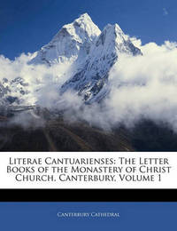 Literae Cantuarienses Literae Cantuarienses: The Letter Books of the Monastery of Christ Church, Canterbuthe Letter Books of the Monastery of Christ Church, Canterbury, Volume 1 Ry, Volume 1 by Canterbury Cathedral