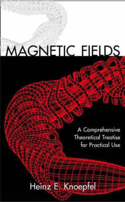 Magnetic Fields: A Comprehensive Theoretical Treatise for Practical Use by Heinz Knoepfel