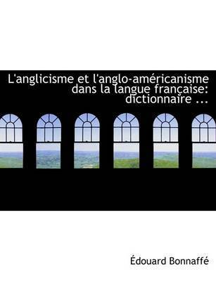 L'Anglicisme Et L'Anglo-Amacricanisme Dans La Langue Franasaise by Adouard Bonnaffac