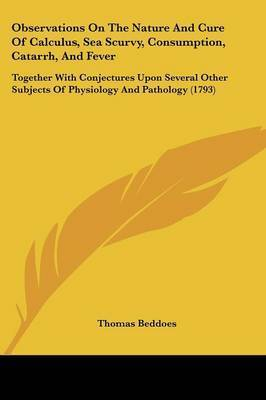 Observations On The Nature And Cure Of Calculus, Sea Scurvy, Consumption, Catarrh, And Fever: Together With Conjectures Upon Several Other Subjects Of Physiology And Pathology (1793) by Thomas Beddoes