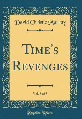 Time's Revenges, Vol. 3 of 3 (Classic Reprint) by David Christie Murray