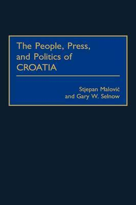 The People, Press, and Politics of Croatia by Stjepan Malovic