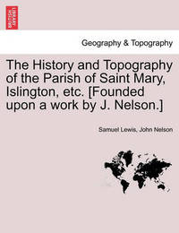 The History and Topography of the Parish of Saint Mary, Islington, Etc. [Founded Upon a Work by J. Nelson.] by Samuel Lewis