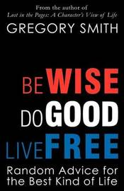 Be Wise, Do Good, Live Free by Gregory Smith