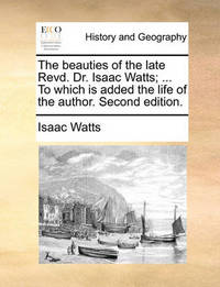 The Beauties of the Late Revd. Dr. Isaac Watts; ... to Which Is Added the Life of the Author. Second Edition by Isaac Watts