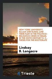 New York University. Elijah and Elisha and Their Part in the Politico-Religious Crisis in Israel in the Ninth Century B. C.. Thesis for the Doctorate by Lindsay B. Longacre image