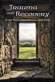 Trauma and Recovery in the Twenty-First-Century Irish Novel by Kathleen Costello-Sullivan