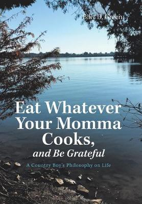 Eat Whatever Your Momma Cooks, and Be Grateful by Billy D Green