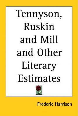 Tennyson, Ruskin and Mill and Other Literary Estimates by Frederic Harrison