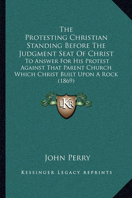 The Protesting Christian Standing Before the Judgment Seat of Christ: To Answer for His Protest Against That Parent Church Which Christ Built Upon a Rock (1869) by John Perry