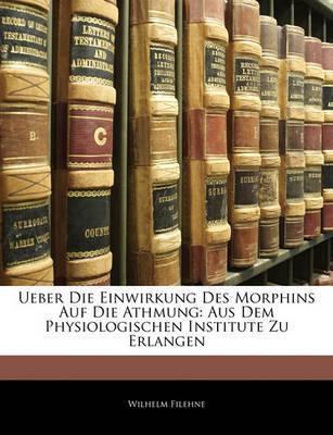 Ueber Die Einwirkung Des Morphins Auf Die Athmung: Aus Dem Physiologischen Institute Zu Erlangen by Wilhelm Filehne