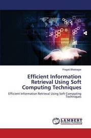 Efficient Information Retrieval Using Soft Computing Techniques by Bhatnagar Pragati