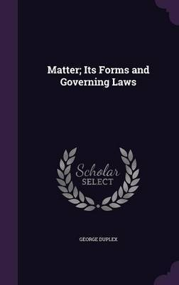 Matter; Its Forms and Governing Laws by George Duplex