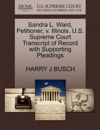 Sandra L. Ward, Petitioner, V. Illinois. U.S. Supreme Court Transcript of Record with Supporting Pleadings by Harry J Busch