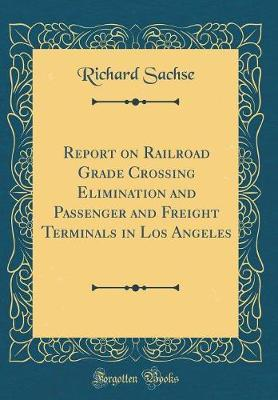 Report on Railroad Grade Crossing Elimination and Passenger and Freight Terminals in Los Angeles (Classic Reprint) by Richard Sachse