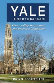Yale & the Ivy League Cartel - How a College Lost Its Soul and Became a Hedge Fund by Edwin S Rockefeller