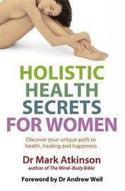 Holistic Health Secrets for Women: Discover Your Unique Path to Health, Healing and Happiness by Mark Atkinson image