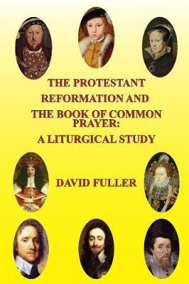 The Protestant Reformation and the Book of Common Prayer: A Liturgical Study by David Fuller