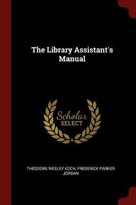 The Library Assistant's Manual by Theodore Wesley Koch