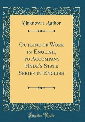 Outline of Work in English, to Accompany Hyde's State Series in English (Classic Reprint) by Unknown Author