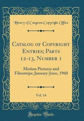 Catalog of Copyright Entries; Parts 12-13, Number 1, Vol. 14 by Library of Congress Copyright Office