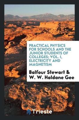Practical Physics for Schools and the Junior Students of Colleges; Vol. I, Electricity and Magnetism by Balfour Stewart image