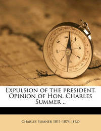 Expulsion of the President. Opinion of Hon. Charles Summer .. by Charles Sumner