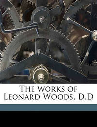The Works of Leonard Woods, D.D Volume 2 by Leonard Woods