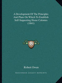 A Development of the Principles and Plans on Which to Establish Self-Supporting Home Colonies (1841) by Robert Owen