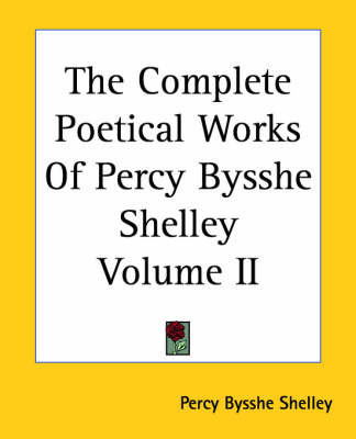 The Complete Poetical Works Of Percy Bysshe Shelley Volume II by Percy Bysshe Shelley
