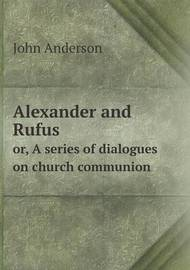 Alexander and Rufus Or, a Series of Dialogues on Church Communion by John Anderson