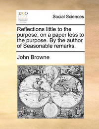 Reflections Little to the Purpose, on a Paper Less to the Purpose. by the Author of Seasonable Remarks. by John Browne