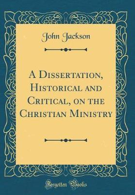 A Dissertation, Historical and Critical, on the Christian Ministry (Classic Reprint) by John Jackson