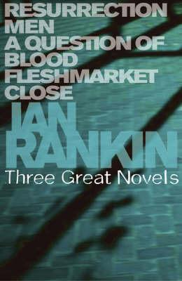 Ian Rankin: Three Great Novels: Resurrection Men / A Question of Blood / Fleshmarket Close (Inspector Rebus #13 to #15) by Ian Rankin