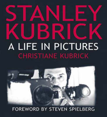 Stanley Kubrick: A Life in Pictures by Christiane Kubrick