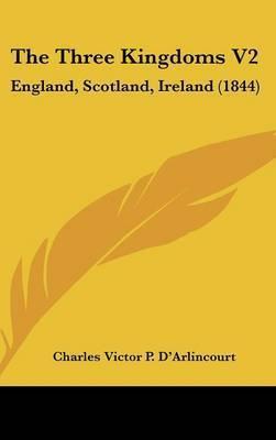 The Three Kingdoms V2: England, Scotland, Ireland (1844) by Charles Victor P D'Arlincourt