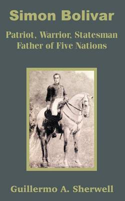 Simon Bolivar: Patriot, Warrior, Statesman Father of Five Nations by Guillermo A. Sherwell image