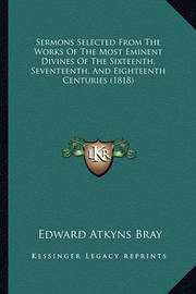Sermons Selected from the Works of the Most Eminent Divines of the Sixteenth, Seventeenth, and Eighteenth Centuries (1818) by Edward Atkyns Bray