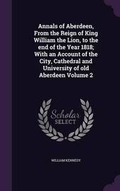 Annals of Aberdeen, from the Reign of King William the Lion, to the End of the Year 1818; With an Account of the City, Cathedral and University of Old Aberdeen Volume 2 by William Kennedy image