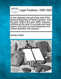 A New Digested Manual of the Acts of the General Assembly of North Carolina: From the Year 1838 to the Year 1850, Inclusive, Omitting All the Acts of a Private and Local Nature, and Such as Were Temporary and Whose Operation Has Expired. by James Iredell