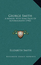 George Smith: A Memoir, with Some Pages of Autobiography (1902) by Elizabeth Smith